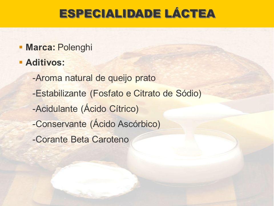 ESPECIALIDADE LÁCTEA Marca: Polenghi Aditivos: -Aroma natural de queijo prato -Estabilizante (Fosfato e Citrato de Sódio) -Acidulante (Ácido Cítrico)