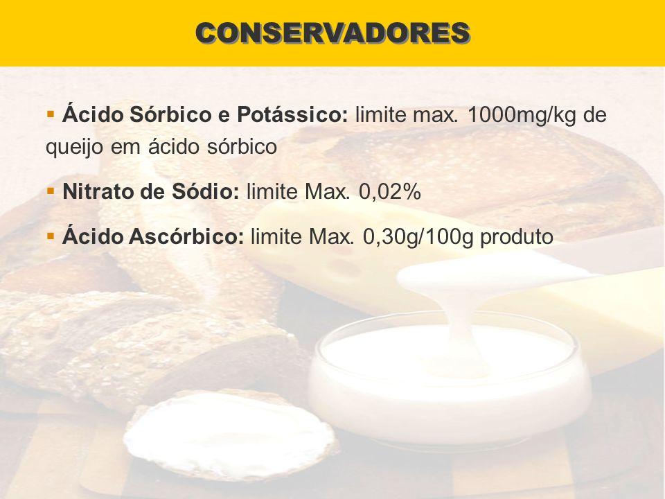 CONSERVADORES Ácido Sórbico e Potássico: limite max. 1000mg/kg de queijo em ácido sórbico Nitrato de Sódio: limite Max. 0,02% Ácido Ascórbico: limite
