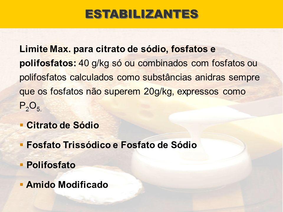 ESTABILIZANTES Limite Max. para citrato de sódio, fosfatos e polifosfatos: 40 g/kg só ou combinados com fosfatos ou polifosfatos calculados como subst