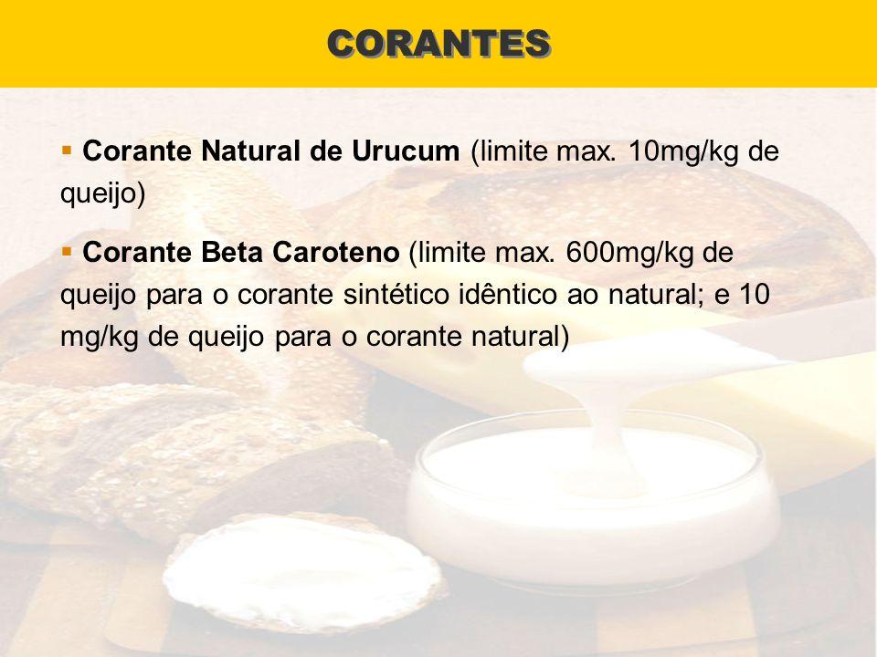 CORANTES Corante Natural de Urucum (limite max. 10mg/kg de queijo) Corante Beta Caroteno (limite max. 600mg/kg de queijo para o corante sintético idên