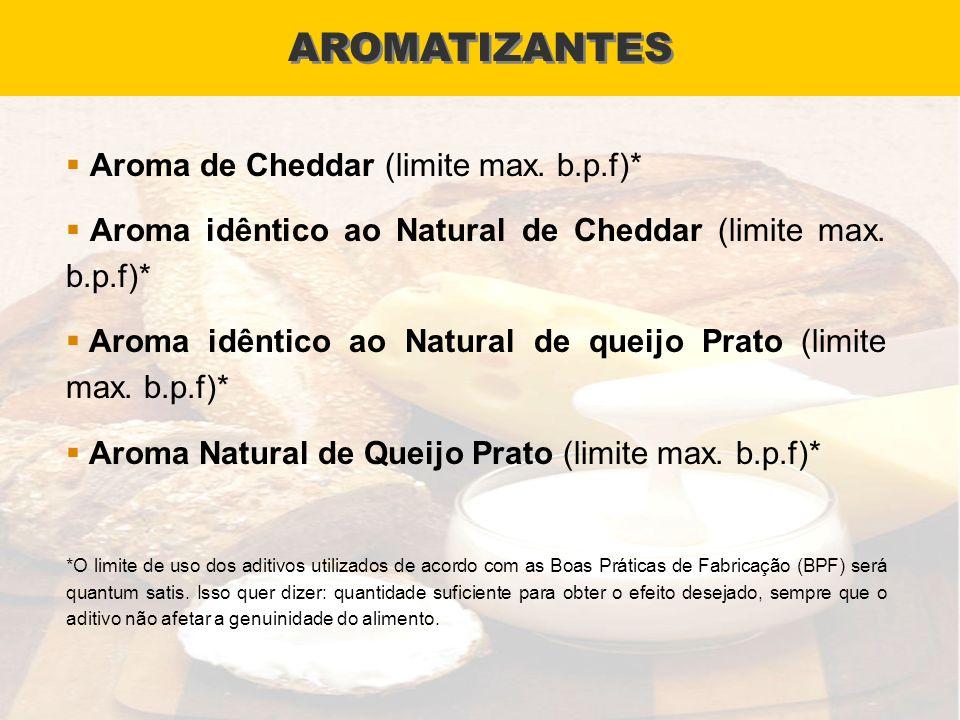 AROMATIZANTES Aroma de Cheddar (limite max. b.p.f)* Aroma idêntico ao Natural de Cheddar (limite max. b.p.f)* Aroma idêntico ao Natural de queijo Prat
