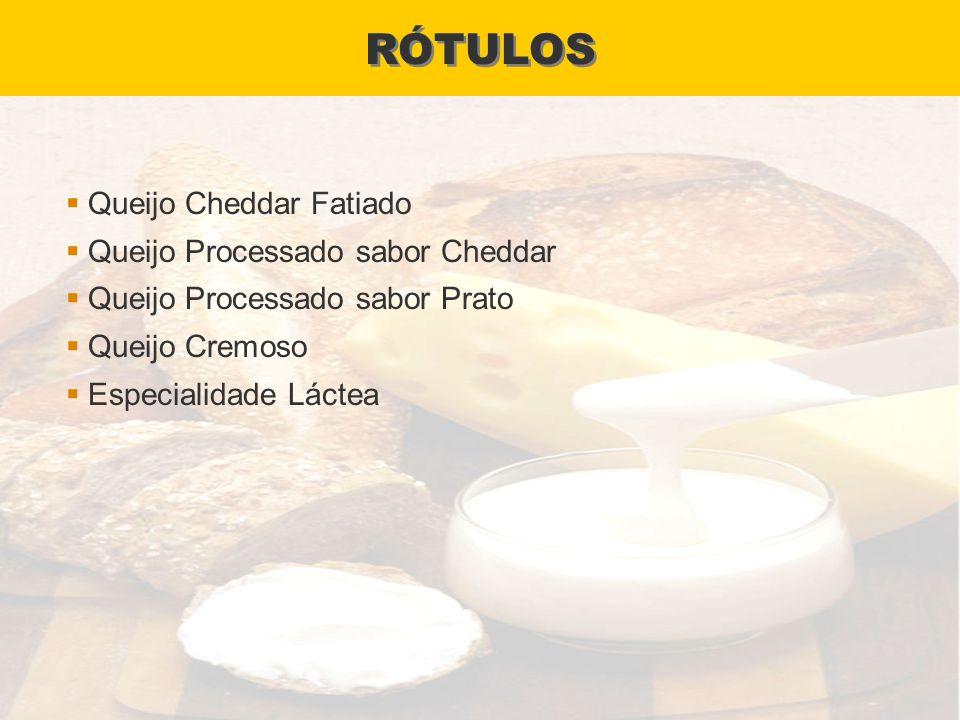 RÓTULOS Queijo Cheddar Fatiado Queijo Processado sabor Cheddar Queijo Processado sabor Prato Queijo Cremoso Especialidade Láctea