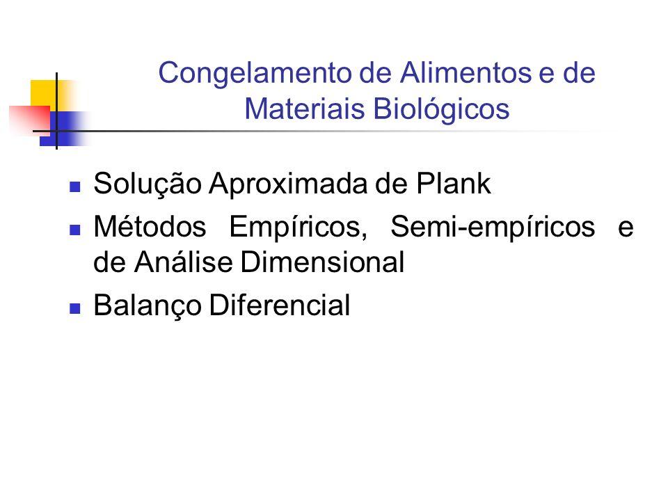 Congelamento de Alimentos e de Materiais Biológicos Solução Aproximada de Plank Métodos Empíricos, Semi-empíricos e de Análise Dimensional Balanço Dif