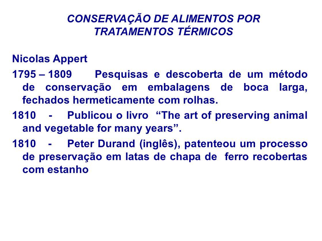 CONSERVAÇÃO DE ALIMENTOS POR TRATAMENTOS TÉRMICOS Nicolas Appert 1795 – 1809 Pesquisas e descoberta de um método de conservação em embalagens de boca