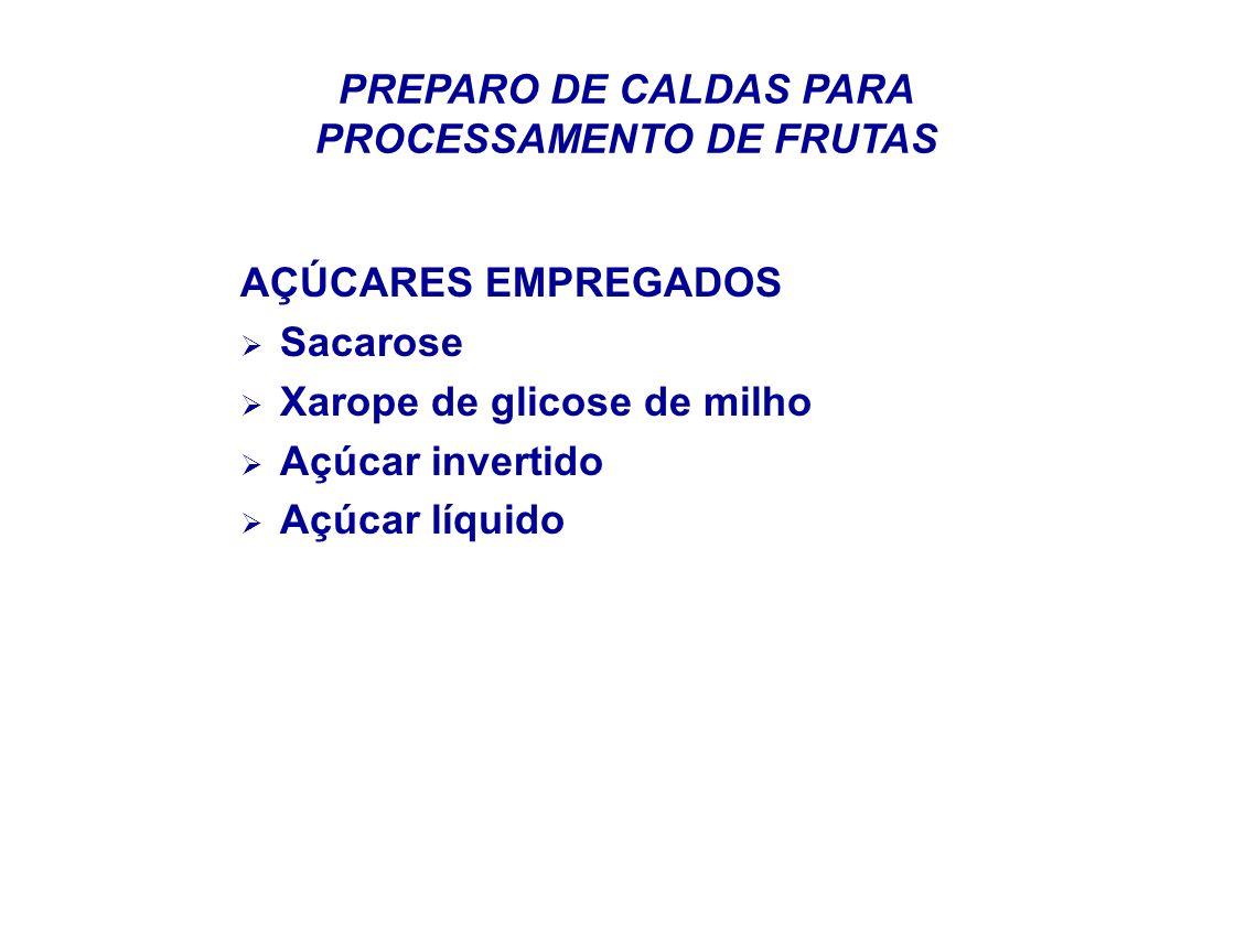 PREPARO DE CALDAS PARA PROCESSAMENTO DE FRUTAS AÇÚCARES EMPREGADOS Sacarose Xarope de glicose de milho Açúcar invertido Açúcar líquido
