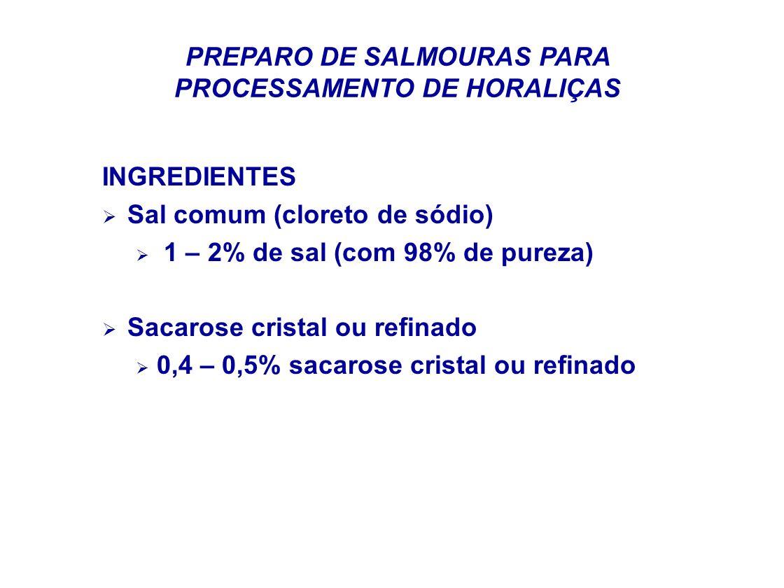 PREPARO DE SALMOURAS PARA PROCESSAMENTO DE HORALIÇAS INGREDIENTES Sal comum (cloreto de sódio) 1 – 2% de sal (com 98% de pureza) Sacarose cristal ou r