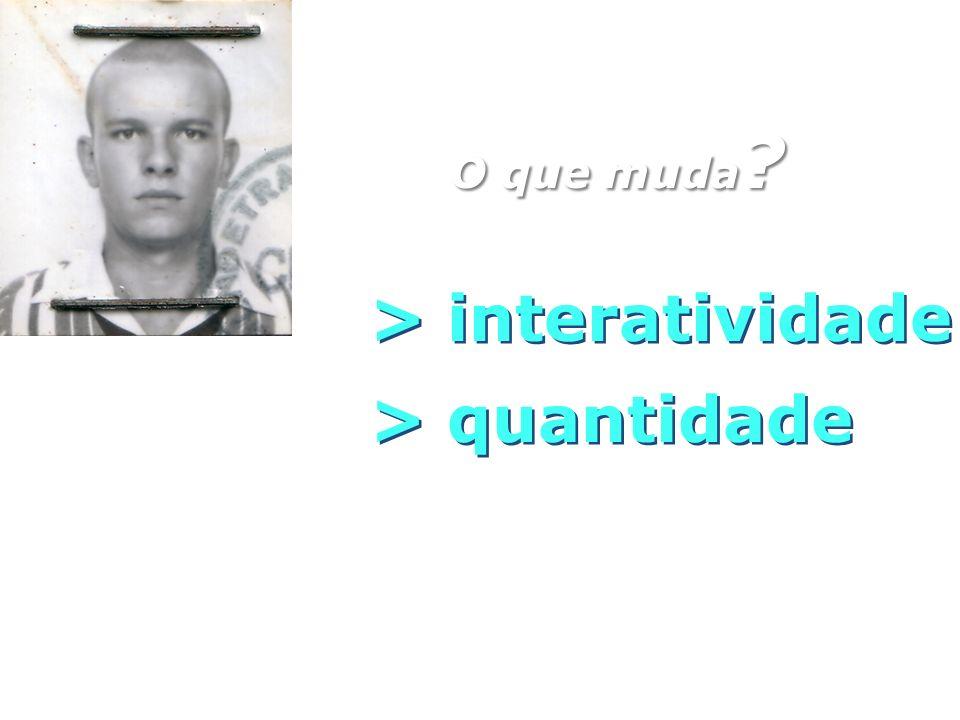 O que muda ? > quantidade > interatividade