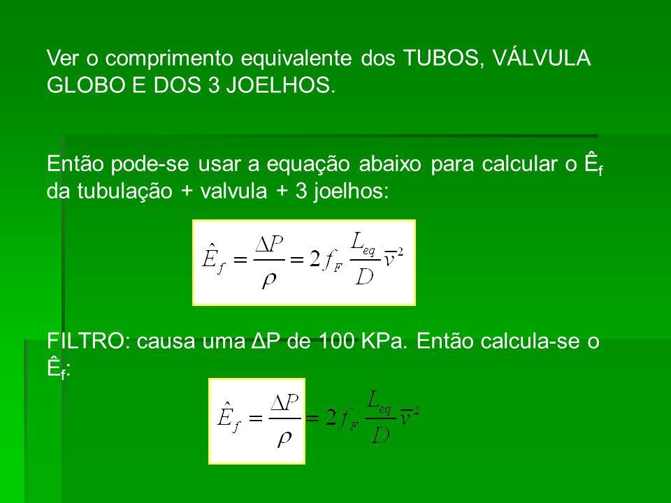 Ver o comprimento equivalente dos TUBOS, VÁLVULA GLOBO E DOS 3 JOELHOS. Então pode-se usar a equação abaixo para calcular o Ê f da tubulação + valvula