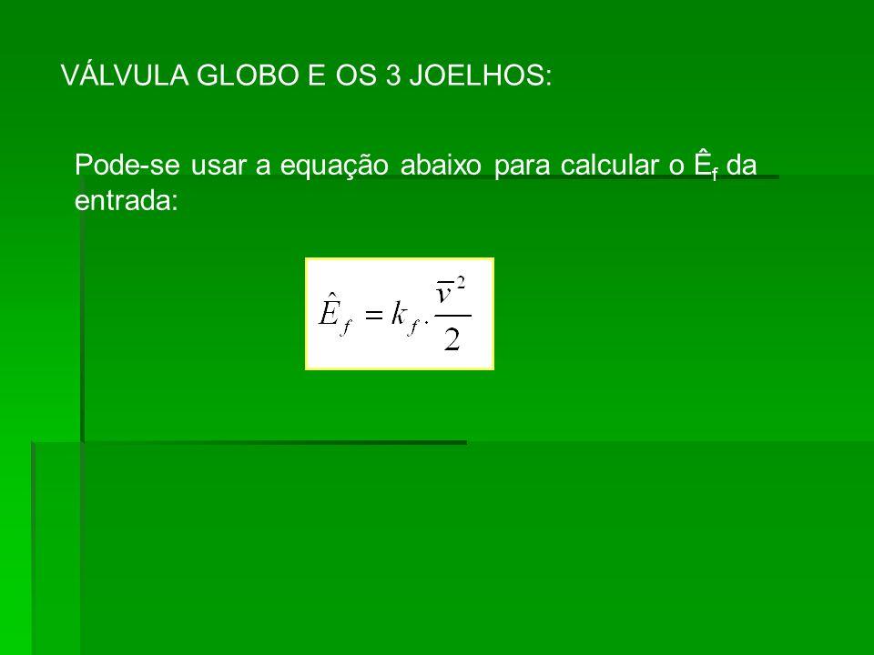 VÁLVULA GLOBO E OS 3 JOELHOS: Pode-se usar a equação abaixo para calcular o Ê f da entrada: