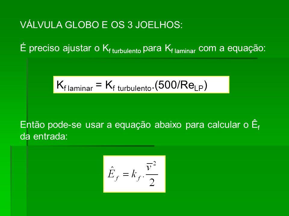 VÁLVULA GLOBO E OS 3 JOELHOS: É preciso ajustar o K f turbulento para K f laminar com a equação: Então pode-se usar a equação abaixo para calcular o Ê