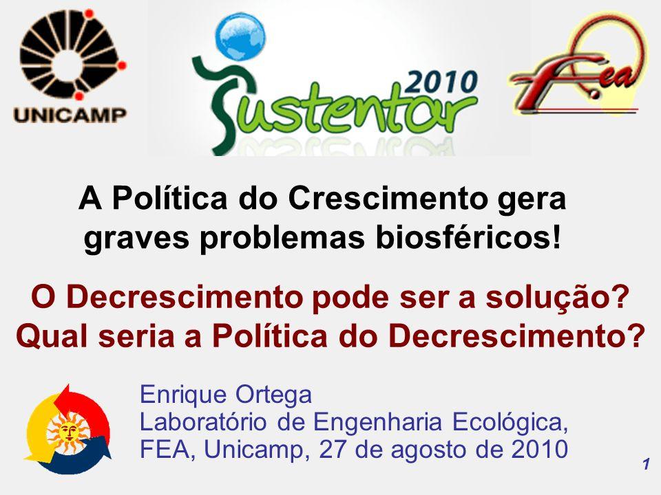 1 Enrique Ortega Laboratório de Engenharia Ecológica, FEA, Unicamp, 27 de agosto de 2010 A Política do Crescimento gera graves problemas biosféricos.