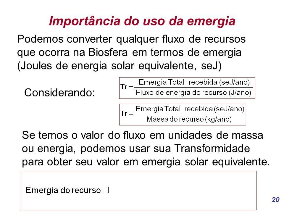 20 Importância do uso da emergia Podemos converter qualquer fluxo de recursos que ocorra na Biosfera em termos de emergia (Joules de energia solar equivalente, seJ) Considerando: Se temos o valor do fluxo em unidades de massa ou energia, podemos usar sua Transformidade para obter seu valor em emergia solar equivalente.