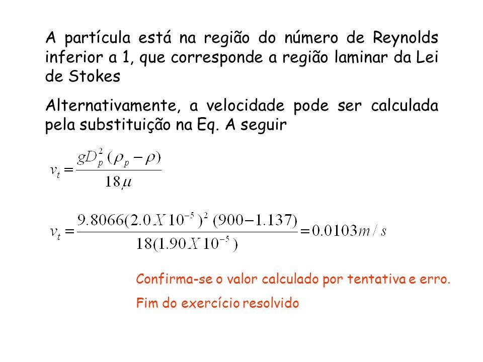 A partícula está na região do número de Reynolds inferior a 1, que corresponde a região laminar da Lei de Stokes Alternativamente, a velocidade pode s