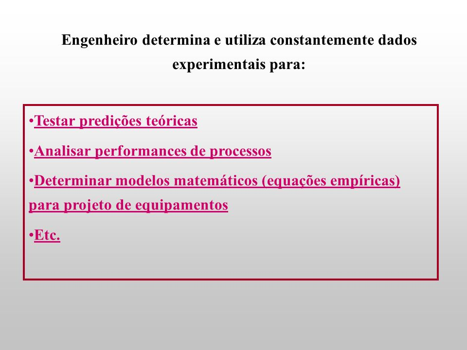 Engenheiro determina e utiliza constantemente dados experimentais para: Testar predições teóricas Analisar performances de processos Determinar modelos matemáticos (equações empíricas) para projeto de equipamentos Etc.