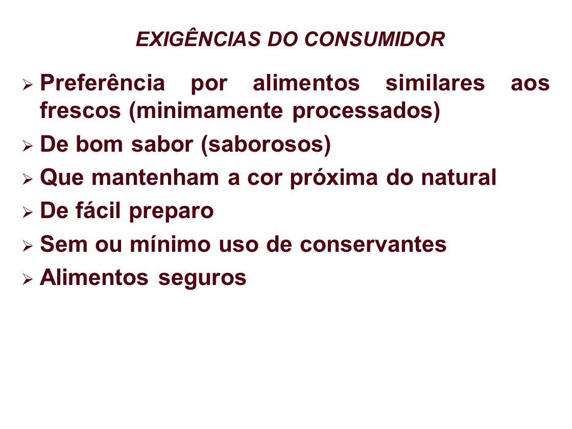 EXIGÊNCIAS DO CONSUMIDOR Preferência por alimentos similares aos frescos (minimamente processados) De bom sabor (saborosos) Que mantenham a cor próxim