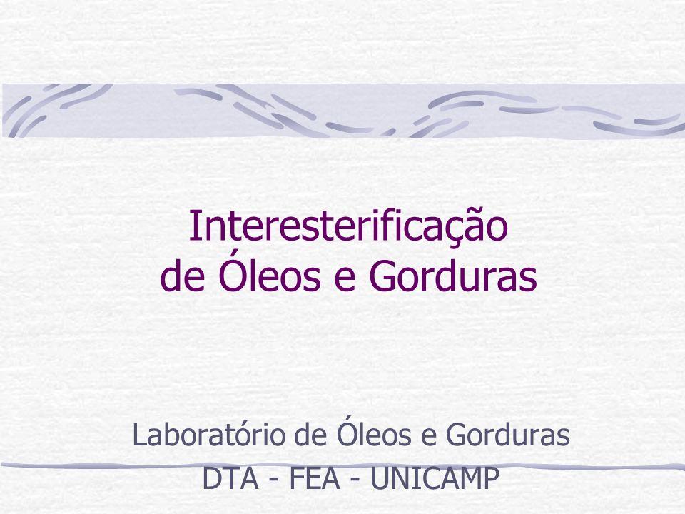 Interesterificação de Óleos e Gorduras Laboratório de Óleos e Gorduras DTA - FEA - UNICAMP