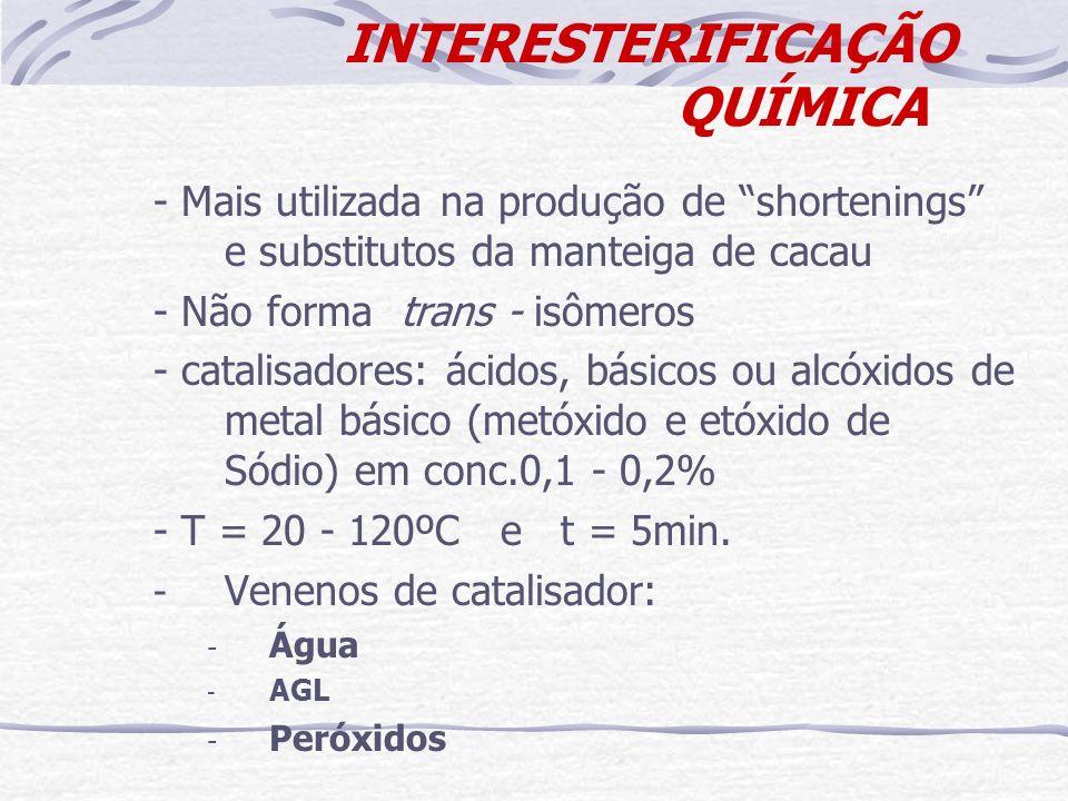 INTERESTERIFICAÇÃO QUÍMICA - Mais utilizada na produção de shortenings e substitutos da manteiga de cacau - Não forma trans - isômeros - catalisadores
