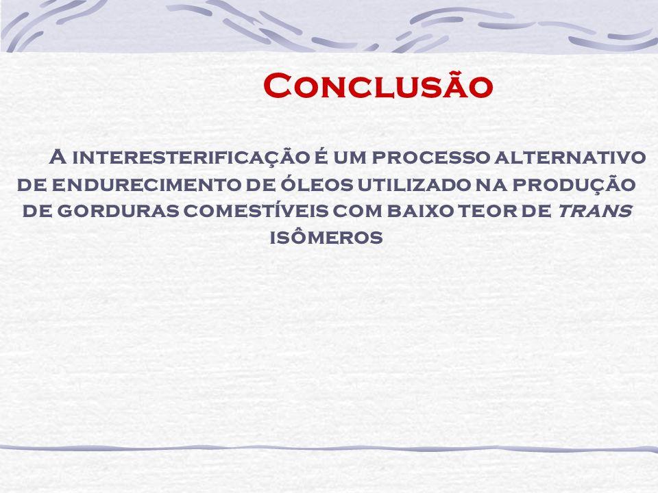 Conclusão A interesterificação é um processo alternativo de endurecimento de óleos utilizado na produção de gorduras comestíveis com baixo teor de tra