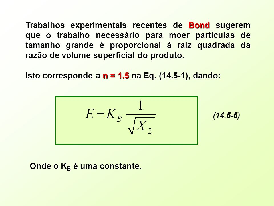 Trabalhos experimentais recentes de Bond sugerem que o trabalho necessário para moer partículas de tamanho grande é proporcional à raiz quadrada da ra