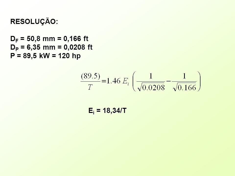 RESOLUÇÃO: D F = 50,8 mm = 0,166 ft D P = 6,35 mm = 0,0208 ft P = 89,5 kW = 120 hp E i = 18,34/T