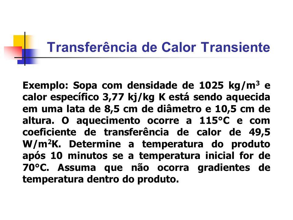 Transferência de Calor Transiente Exemplo: Sopa com densidade de 1025 kg/m 3 e calor específico 3,77 kj/kg K está sendo aquecida em uma lata de 8,5 cm