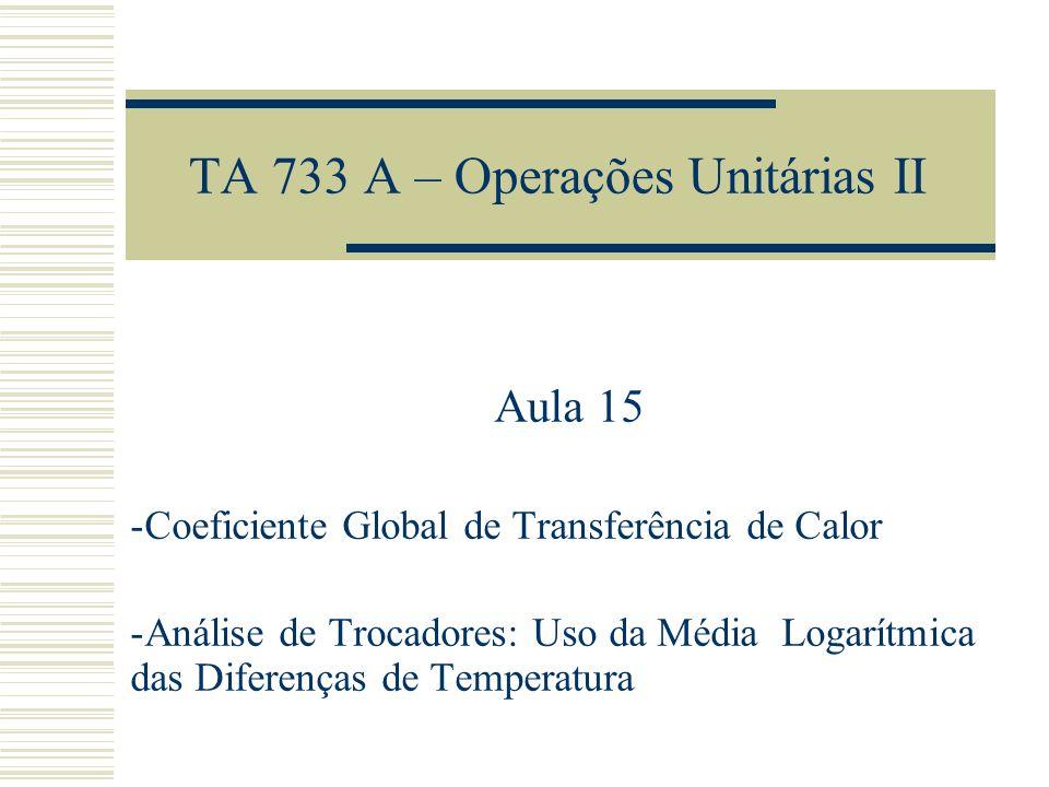TA 733 A – Operações Unitárias II Aula 15 -Coeficiente Global de Transferência de Calor -Análise de Trocadores: Uso da Média Logarítmica das Diferença