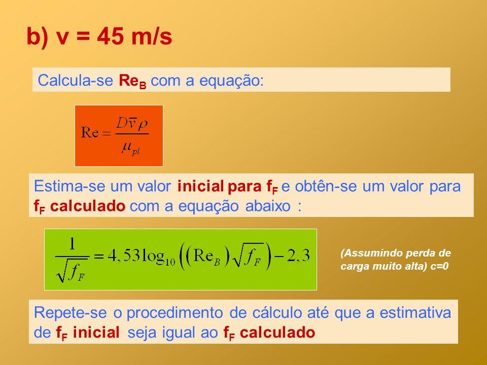 b) v = 45 m/s Calcula-se Re B com a equação: Estima-se um valor inicial para f F e obtên-se um valor para f F calculado com a equação abaixo : Repete-
