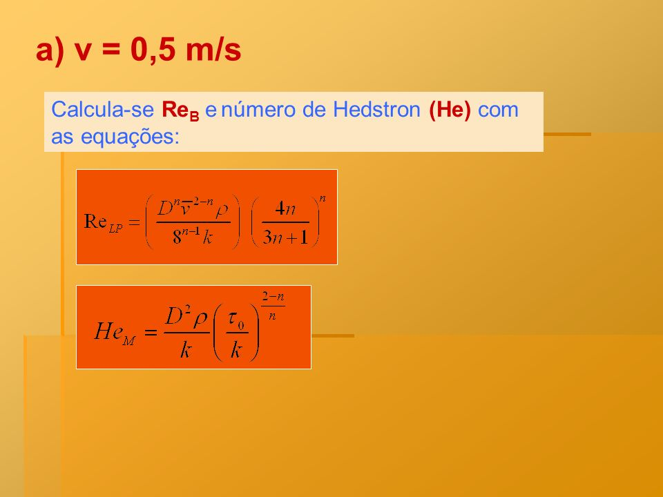 Calcula-se Re B e número de Hedstron (He) com as equações: a) v = 0,5 m/s
