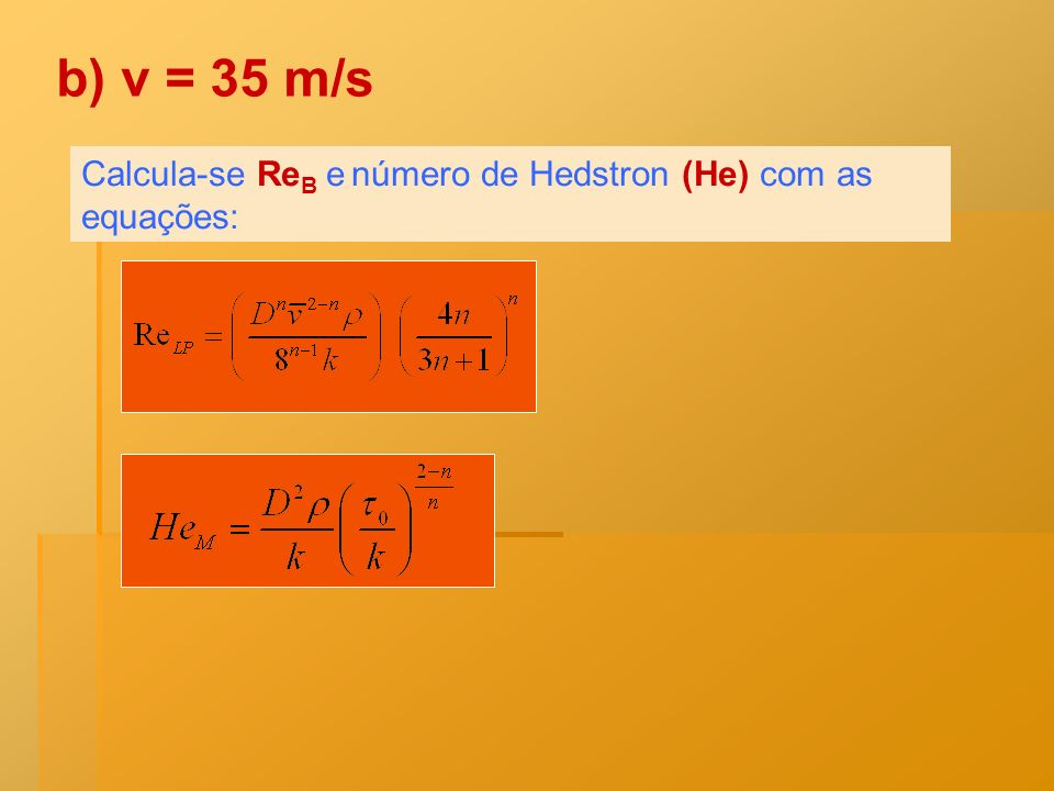Calcula-se Re B e número de Hedstron (He) com as equações: b) v = 35 m/s