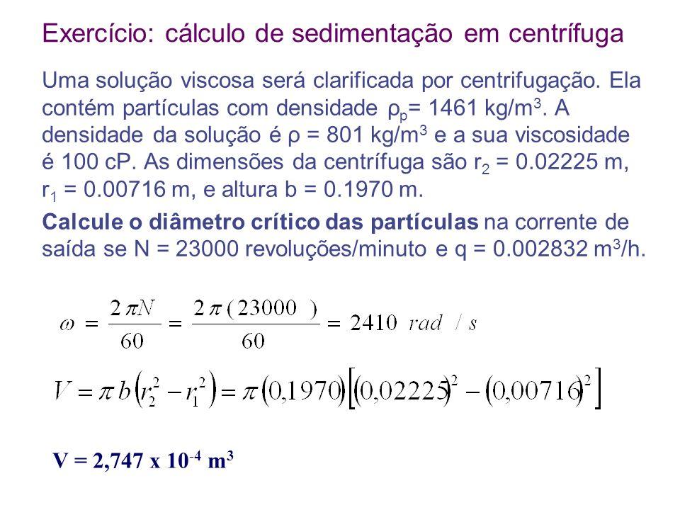 Exercício: cálculo de sedimentação em centrífuga Uma solução viscosa será clarificada por centrifugação. Ela contém partículas com densidade ρ p = 146