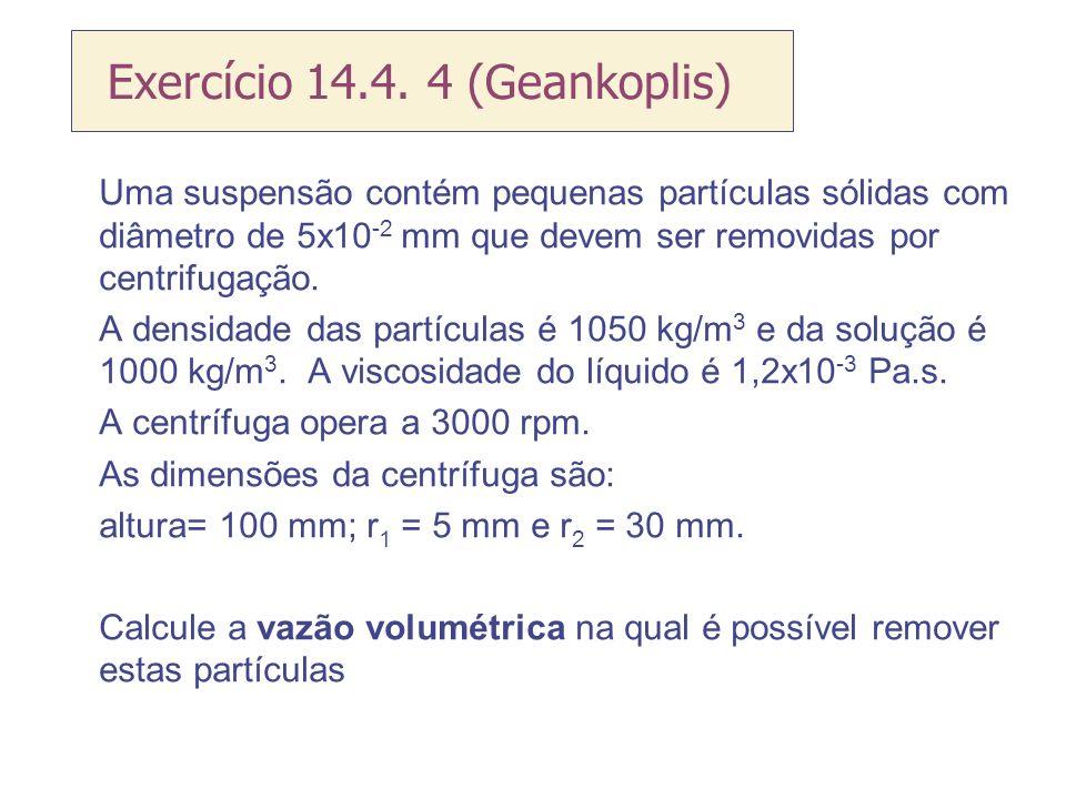Exercício 14.4. 4 (Geankoplis) Uma suspensão contém pequenas partículas sólidas com diâmetro de 5x10 -2 mm que devem ser removidas por centrifugação.