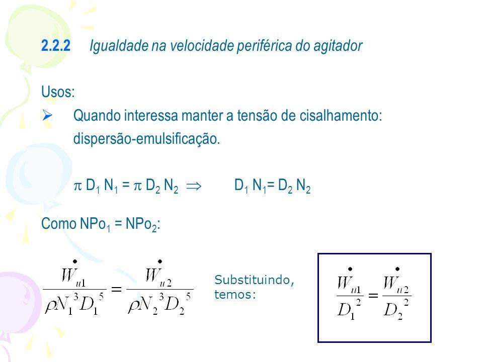 2.2.2 Igualdade na velocidade periférica do agitador Usos: Quando interessa manter a tensão de cisalhamento: dispersão-emulsificação. D 1 N 1 = D 2 N
