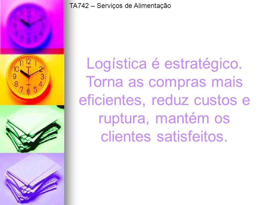Logística é estratégico. Torna as compras mais eficientes, reduz custos e ruptura, mantém os clientes satisfeitos. TA742 – Serviços de Alimentação
