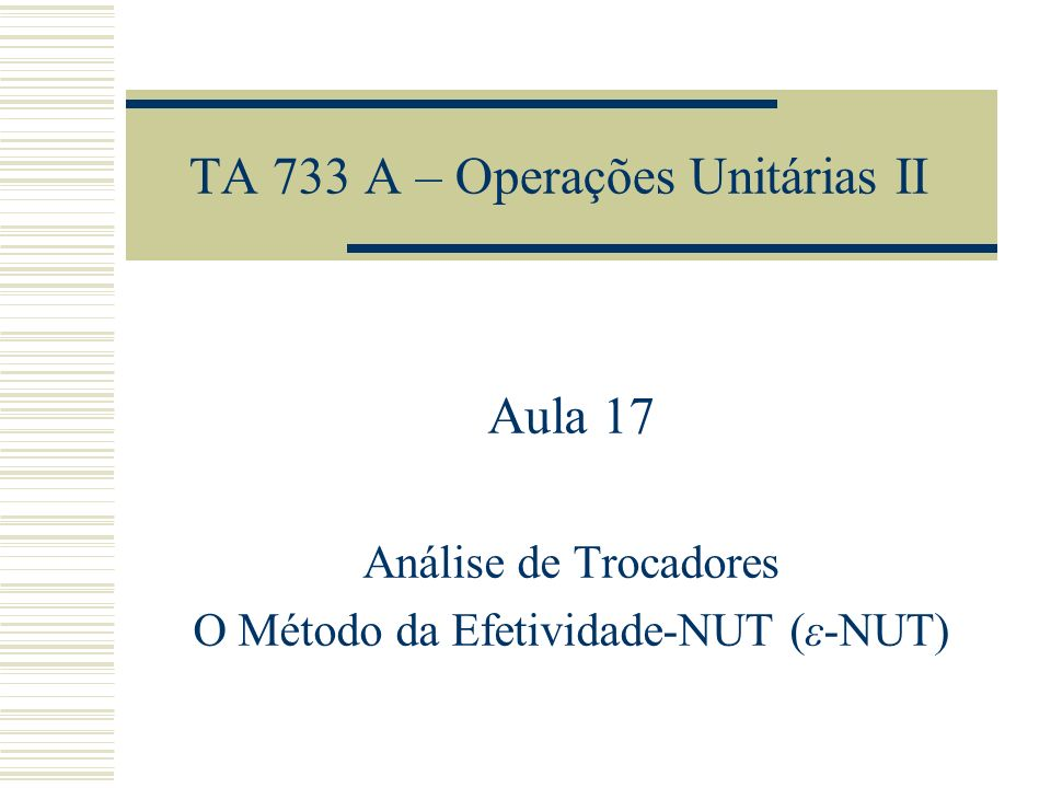 TA 733 A – Operações Unitárias II Aula 17 Análise de Trocadores O Método da Efetividade-NUT (ε-NUT)
