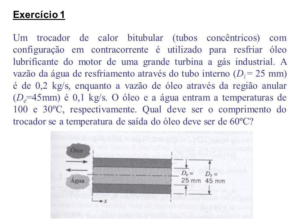 Exercício 1 Um trocador de calor bitubular (tubos concêntricos) com configuração em contracorrente é utilizado para resfriar óleo lubrificante do moto