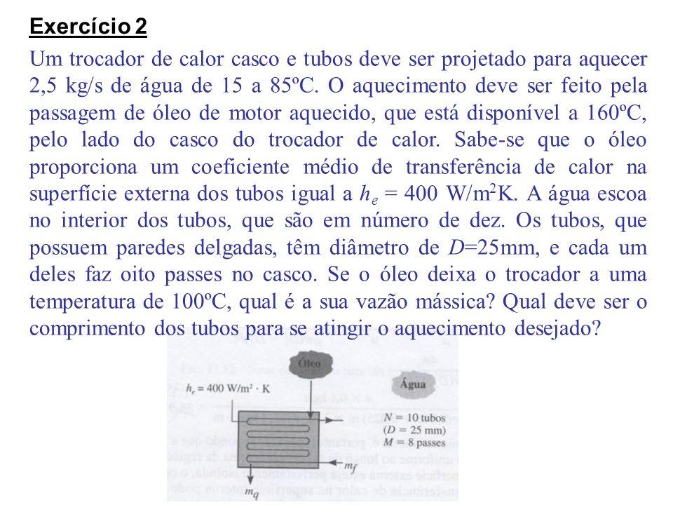Exercício 2 Um trocador de calor casco e tubos deve ser projetado para aquecer 2,5 kg/s de água de 15 a 85ºC. O aquecimento deve ser feito pela passag