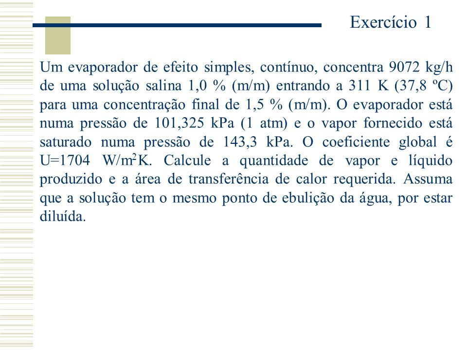 Exercício 1 Um evaporador de efeito simples, contínuo, concentra 9072 kg/h de uma solução salina 1,0 % (m/m) entrando a 311 K (37,8 ºC) para uma conce