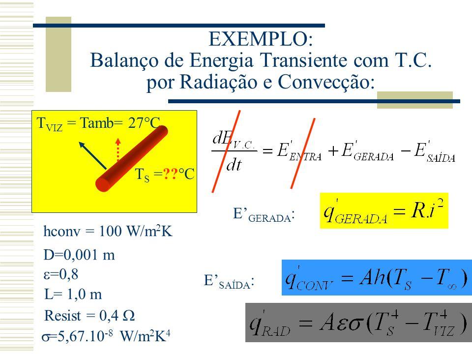 EXEMPLO: Balanço de Energia Transiente com T.C. por Radiação e Convecção: T S =?? C T VIZ = Tamb= 27 C hconv = 100 W/m 2 K D=0,001 m =0,8 L= 1,0 m Res