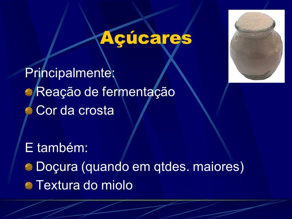 Açúcares Principalmente: Reação de fermentação Cor da crosta E também: Doçura (quando em qtdes. maiores) Textura do miolo