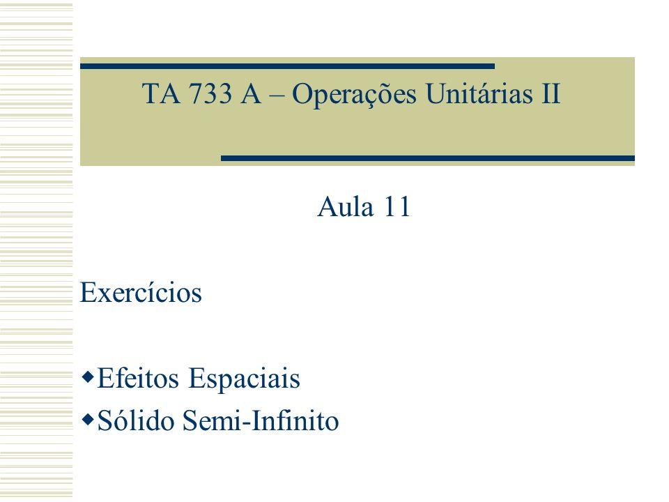 TA 733 A – Operações Unitárias II Aula 11 Exercícios Efeitos Espaciais Sólido Semi-Infinito
