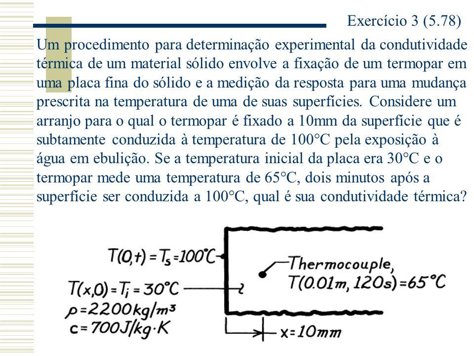Exercício 3 (5.78) Um procedimento para determinação experimental da condutividade térmica de um material sólido envolve a fixação de um termopar em u