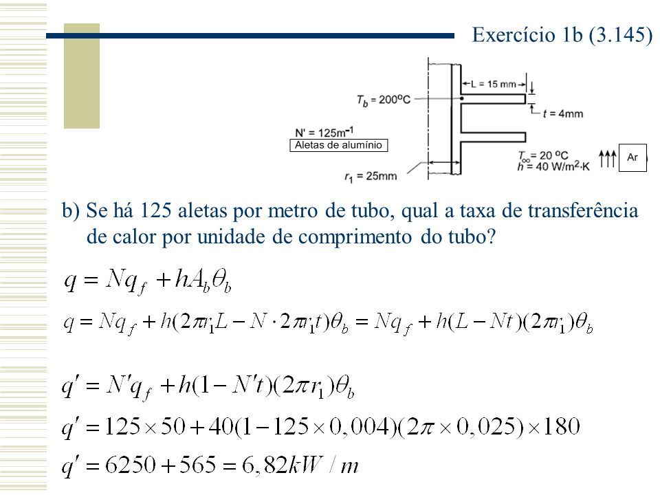 Exercício 1b (3.145) b) Se há 125 aletas por metro de tubo, qual a taxa de transferência de calor por unidade de comprimento do tubo?