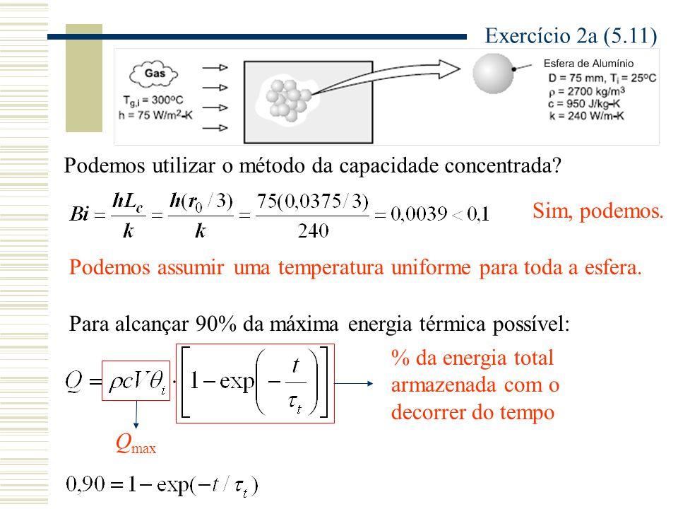Exercício 2a (5.11) Podemos utilizar o método da capacidade concentrada? Sim, podemos. Podemos assumir uma temperatura uniforme para toda a esfera. Pa