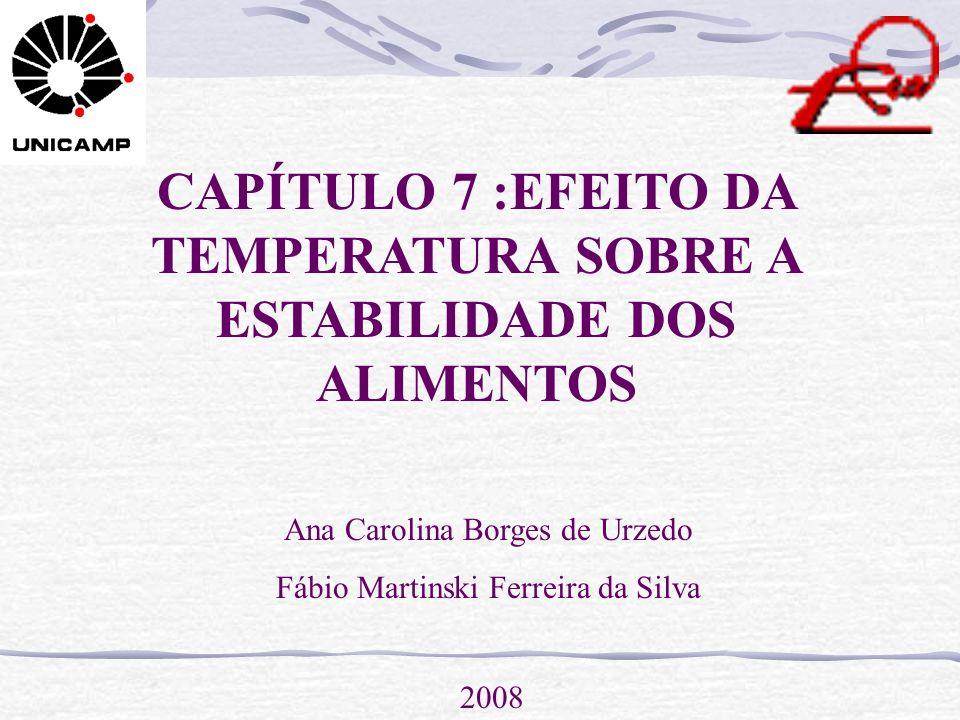 CAPÍTULO 7 :EFEITO DA TEMPERATURA SOBRE A ESTABILIDADE DOS ALIMENTOS Ana Carolina Borges de Urzedo Fábio Martinski Ferreira da Silva 2008