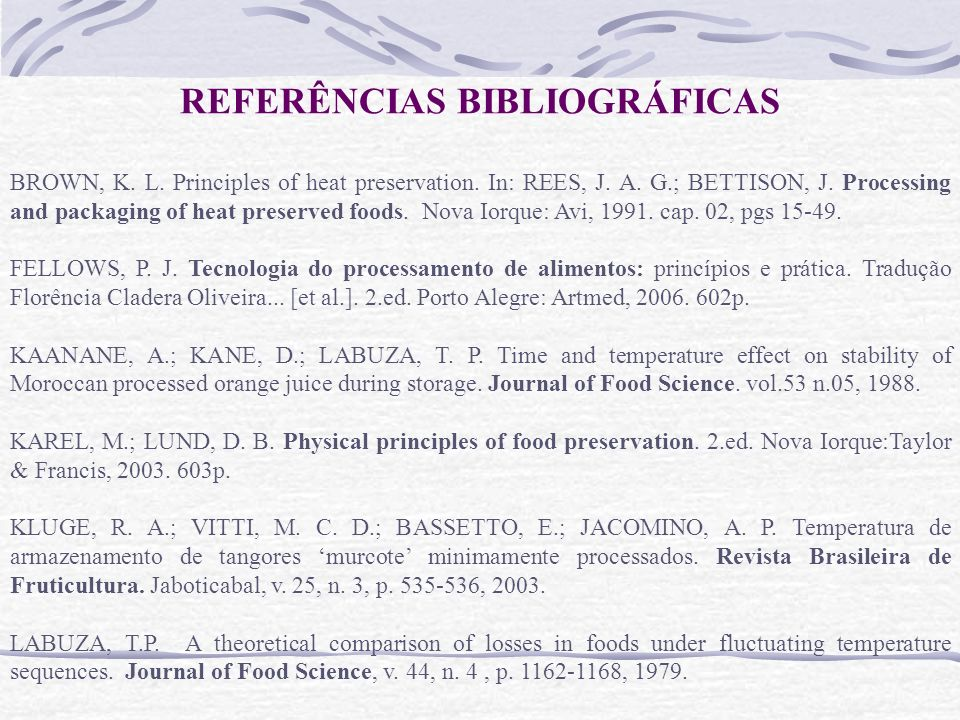 REFERÊNCIAS BIBLIOGRÁFICAS BROWN, K. L. Principles of heat preservation. In: REES, J. A. G.; BETTISON, J. Processing and packaging of heat preserved f