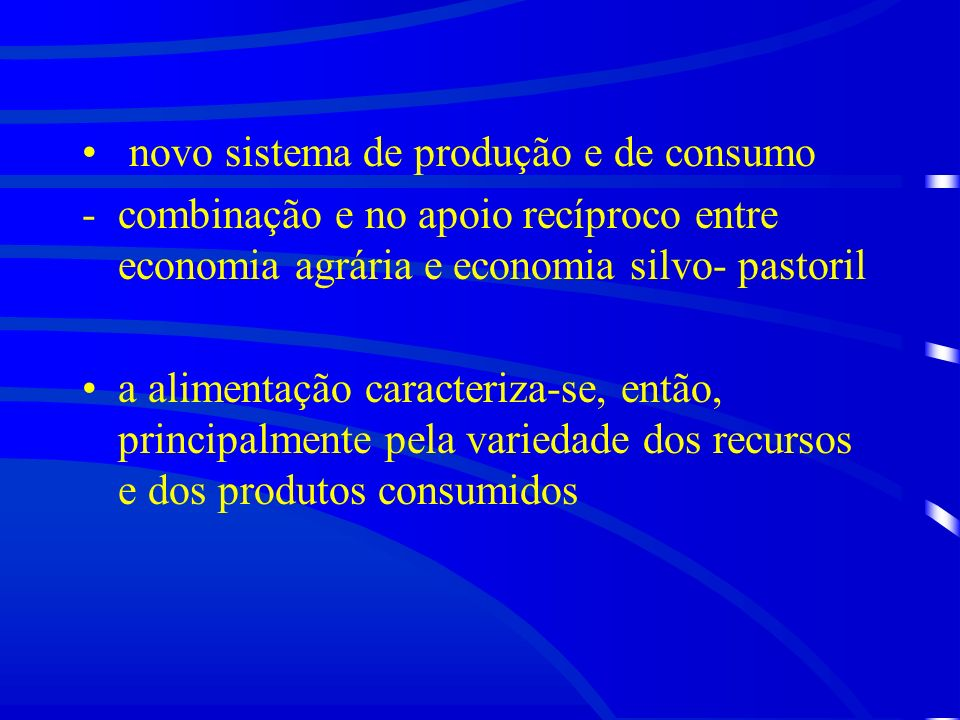 novo sistema de produção e de consumo -combinação e no apoio recíproco entre economia agrária e economia silvo- pastoril a alimentação caracteriza-se, então, principalmente pela variedade dos recursos e dos produtos consumidos
