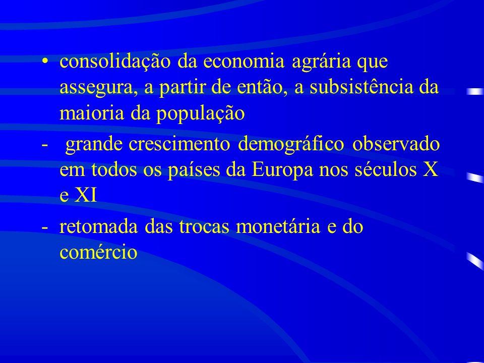 consolidação da economia agrária que assegura, a partir de então, a subsistência da maioria da população - grande crescimento demográfico observado em todos os países da Europa nos séculos X e XI -retomada das trocas monetária e do comércio