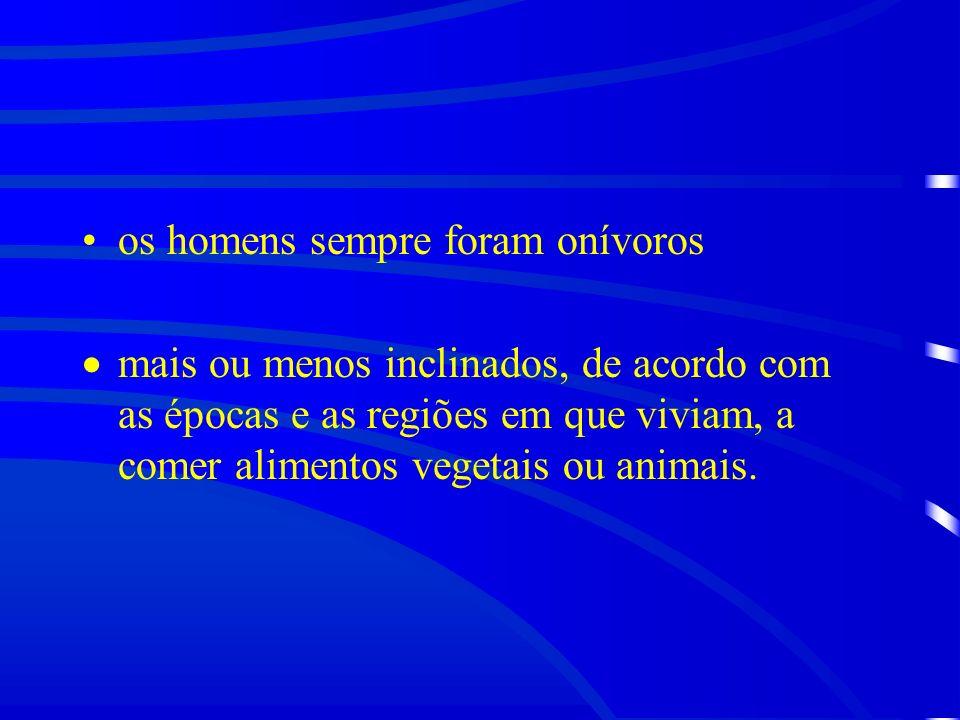 os homens sempre foram onívoros mais ou menos inclinados, de acordo com as épocas e as regiões em que viviam, a comer alimentos vegetais ou animais.