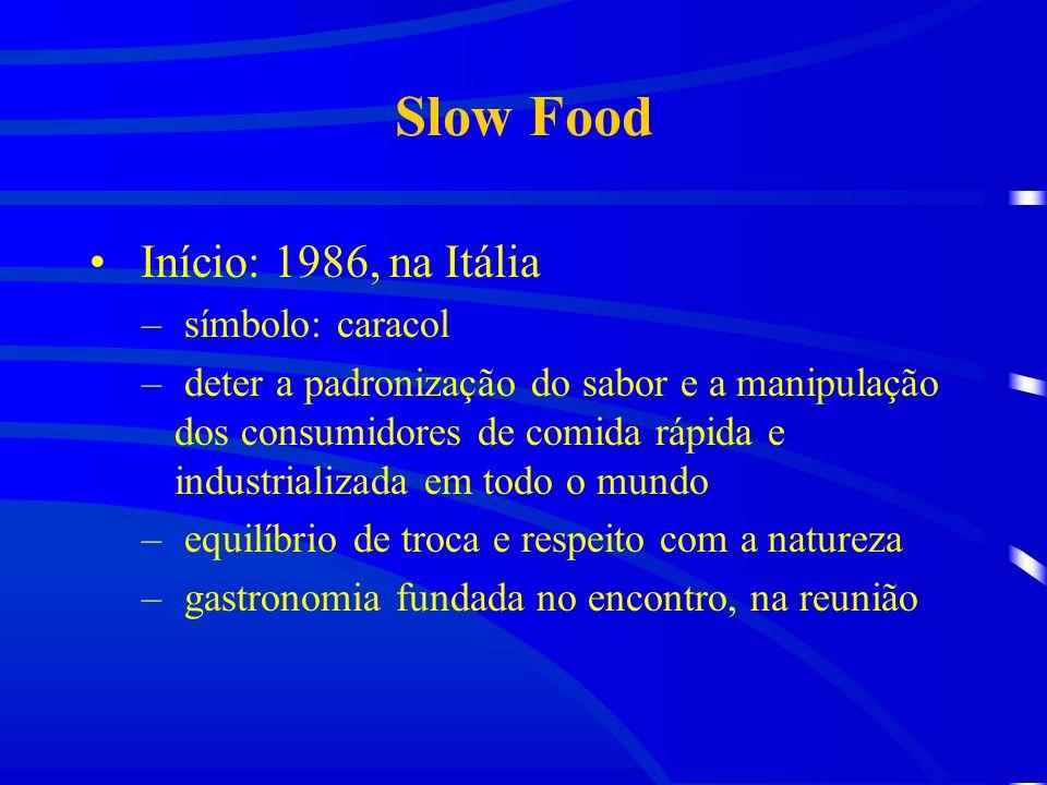 Slow Food Início: 1986, na Itália – símbolo: caracol – deter a padronização do sabor e a manipulação dos consumidores de comida rápida e industrializada em todo o mundo – equilíbrio de troca e respeito com a natureza – gastronomia fundada no encontro, na reunião
