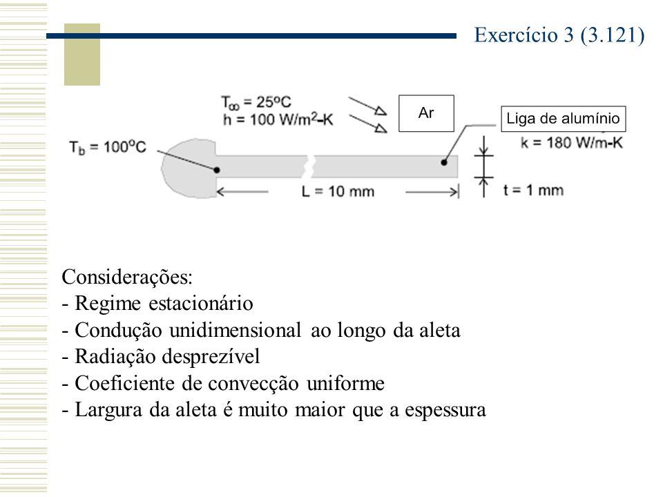 Exercício 3 (3.121) Considerações: - Regime estacionário - Condução unidimensional ao longo da aleta - Radiação desprezível - Coeficiente de convecção uniforme - Largura da aleta é muito maior que a espessura
